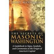 Secrets of Masonic Washington by James Wasserman