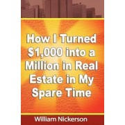 How I Turned $1,000 Into a Million in Real Estate in My Spare Time by William Nickerson