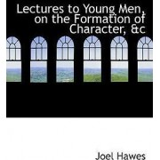 Lectures to Young Men, on the Formation of Character, AC by Joel Hawes