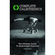 Ashley Kalym Complete Calisthenics: The Ultimate Guide to Bodyweight Exercises