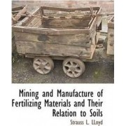 Mining and Manufacture of Fertilizing Materials and Their Relation to Soils by Strauss L Lloyd