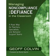 Managing Noncompliance and Defiance in the Classroom by Geoffrey T. Colvin