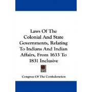 Laws of the Colonial and State Governments, Relating to Indians and Indian Affairs, from 1633 to 1831 Inclusive by Of The Confederation Congress of the Confederation