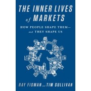 The Inner Lives of Markets: How People Shape Them--And They Shape Us