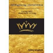 Reimagining Discipleship: Living Well When Jesus Is King