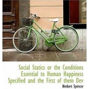 Social Statics or the Conditions Essential to Human Happiness Specified and the First of Them Dev by Herbert Spencer
