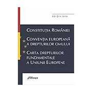 Constitutia Romaniei. Conventia Europeana a Drepturilor Omului. Carta Drepturilor Fundamentale a Uniunii Europene - Editia a 6-a