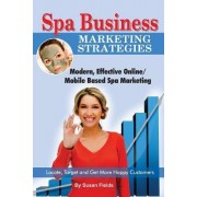 Spa Business Marketing Strategies, Modern, Effective Online / Mobile Based Spa Marketing Locate, Target and Get More Happy Customers by Susan Fields