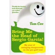 Bring Me the Head of Sergio Garcia by Tom Cox