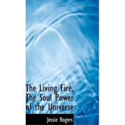 The Living Fire, the Soul Power of the Universe by Jessie Rogers