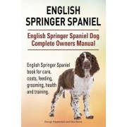 English Springer Spaniel. English Springer Spaniel Dog Complete Owners Manual. English Springer Spaniel Book for Care, Costs, Feeding, Grooming, Health and Training. by George Hoppendale