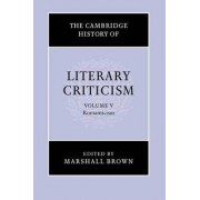 The Cambridge History of Literary Criticism: Volume 5, Romanticism: v. 5 by Marshall Brown