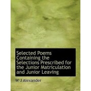 Selected Poems Containing the Selections Prescribed for the Junior Matriculation and Junior Leaving by W J Alexander