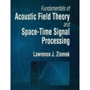 Fundamentals of Acoustic Field Theory and Space-Time Signal Processing by Lawrence J. Ziomek