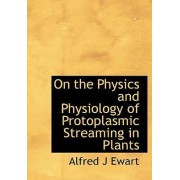 On the Physics and Physiology of Protoplasmic Streaming in Plants by Alfred J Ewart