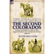 Three Years and a Half in the Army Or, History of the Second Colorados-Union Volunteer Cavalry at War Against Indians & Confederate Forces, 1860-65 by Ellen Williams