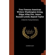 Four Famous American Writers: Washington Irving, Edgar Allan Poe, James Russell Lowell, Bayard Taylor: A Book for Young Americans