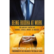 Being Buddha at Work: 101 Ancient Truths on Change, Stress, Money, and Success by Franz Aubrey Metcalf