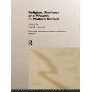 Religion, Business and Wealth in Modern Britain by David J. Jeremy
