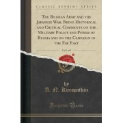 The Russian Army and the Japanese War, Being Historical and Critical Comments on the Military Policy and Power of Russia and on the Campaign in the Far East, Vol. 1 of 2 (Classic Reprint) by A N Kuropatkin