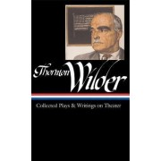 Collected Plays and Writings on Theater by Thornton Wilder