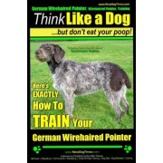 German Wirehaired Pointer, German Wirehaired Pointer, Training - Think Like a Dog But Don't Eat Your Poop!- German Wirehaired Pointer Breed Expert Training - by MR Paul Allen Pearce