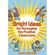 Bright Ideas for Managing the Positive Classroom by Peter Clutterbuck