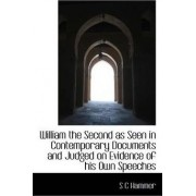 William the Second as Seen in Contemporary Documents and Judged on Evidence of His Own Speeches by S C Hammer
