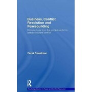 Business, Conflict Resolution and Peacebuilding by Derek Sweetman