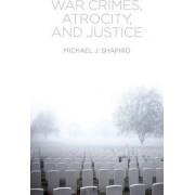 War Crimes, Atrocity and Justice by Michael J. Shapiro
