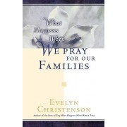 What Happens When We Pray For Our Families by Evelyn Carol Christenson