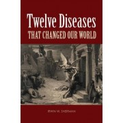Twelve Diseases That Changed Our World by Irwin W. Sherman
