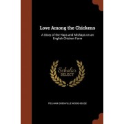 Love Among the Chickens: A Story of the Haps and Mishaps on an English Chicken Farm