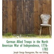 German Allied Troops in the North American War of Independence, 1776-1783 by J G Rosengarten