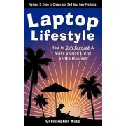 Laptop Lifestyle - How to Quit Your Job and Make a Good Living on the Internet (Volume 2 - How to Create and Sell Your Own Products) by Christopher King