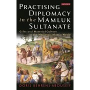 Practising Diplomacy in the Mamluk Sultanate by Doris Behrens-Abouseif