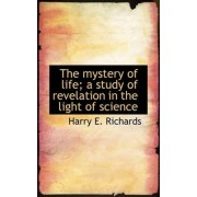 The Mystery of Life; A Study of Revelation in the Light of Science by Harry E Richards