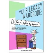Your Legacy Wardrobe: Do You Know What's in Your Drawers?: The Easy Way to Understand and Organize Your Life Affairs So You Can Live Ready