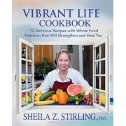 Vibrant Life Cookbook: 72 Delicious Recipes with Whole Food Nutrition That Will Strengthen and Heal You