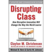 Disrupting Class, Expanded Edition: How Disruptive Innovation Will Change the Way the World Learns by Clayton M. Christensen