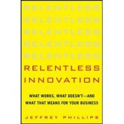 Relentless Innovation: What Works, What Doesn't--And What That Means For Your Business by Jeffrey Phillips