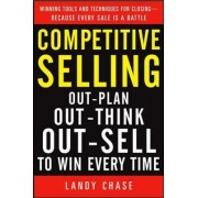 Competitive Selling: Out-Plan, Out-Think, and Out-Sell to Win Every Time by Landy Chase