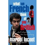 What We French Think of You British - and Where You are Going Wrong by Marcel Lucont