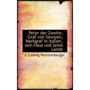 Peter Der Zweite, Graf Von Savoyen, Markgraf in Italien, Sein Haus Und Seine Lande, Zweiter Theil by J Ludwig Wurstemberger