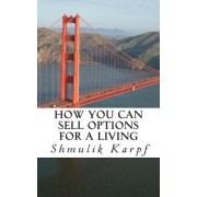 How You Can Sell Options for a Living: A Practical Guide on How to Extract Income from the Markets