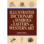 Illustrated Dictionary of Symbols in Eastern and Western Art by James Hall
