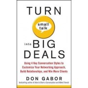 Turn Small Talk into Big Deals: Using 4 Key Conversation Styles to Customize Your Networking Approach, Build Relationships, and Win More Clients by Don Gabor