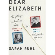 Dear Elizabeth: A Play in Letters from Elizabeth Bishop to Robert Lowell and Back Again by Sarah Ruhl