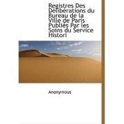 Registres Des D Lib Rations Du Bureau de La Ville de Paris Publi?'s Par Les Soins Du Service Histori by Anonymous