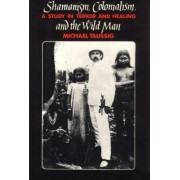 Shamanism, Colonialism and the Wild Man by Michael T. Taussig